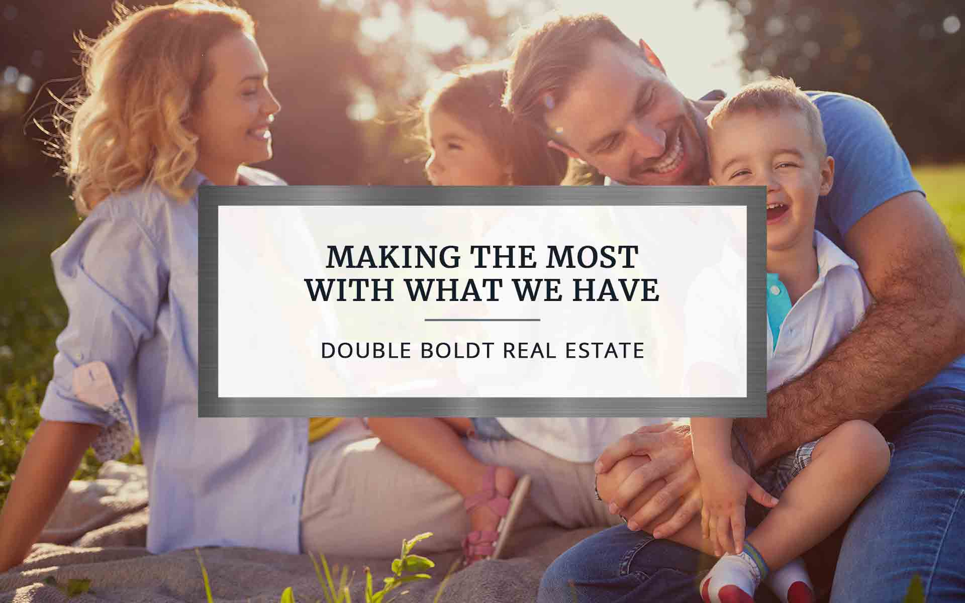 Making the Most With What We Have | Double Boldt Real Estate